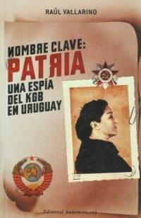 Nombre clave: patria. Una espia del KGB en Uruguay