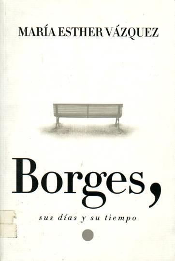 Borges, sus días y su tiempo